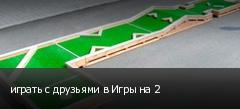 играть с друзьями в Игры на 2