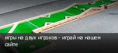 игры на двух игроков - играй на нашем сайте