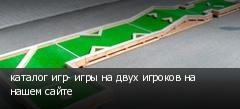 каталог игр- игры на двух игроков на нашем сайте