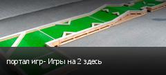 портал игр- Игры на 2 здесь