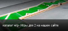 каталог игр- Игры для 2 на нашем сайте