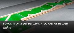поиск игр- игры на двух игроков на нашем сайте