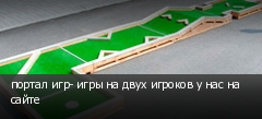 портал игр- игры на двух игроков у нас на сайте