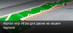 портал игр- Игры для двоих на нашем портале