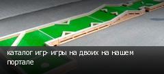 каталог игр- игры на двоих на нашем портале