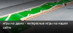 игры на двоих - интересные игры на нашем сайте