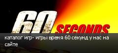 каталог игр- игры время 60 секунд у нас на сайте