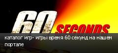 каталог игр- игры время 60 секунд на нашем портале