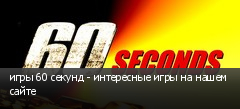 игры 60 секунд - интересные игры на нашем сайте
