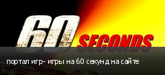 портал игр- игры на 60 секунд на сайте