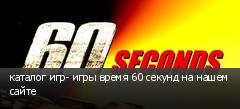 каталог игр- игры время 60 секунд на нашем сайте