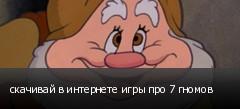 скачивай в интернете игры про 7 гномов