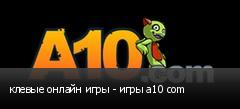 клевые онлайн игры - игры а10 com