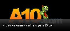 играй на нашем сайте игры a10 com