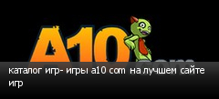 каталог игр- игры a10 com на лучшем сайте игр