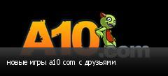 новые игры a10 com с друзьями