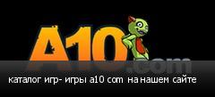 каталог игр- игры a10 com на нашем сайте