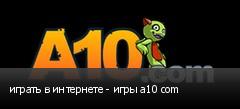 играть в интернете - игры a10 com