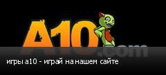 игры a10 - играй на нашем сайте