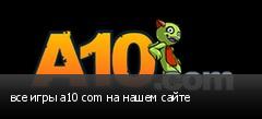 все игры a10 com на нашем сайте