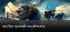 все Про троллей на сайте игр