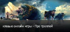 клевые онлайн игры - Про троллей