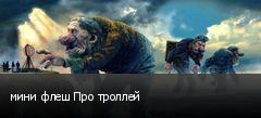 мини флеш Про троллей