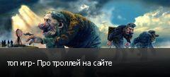 топ игр- Про троллей на сайте