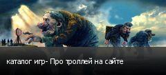 каталог игр- Про троллей на сайте