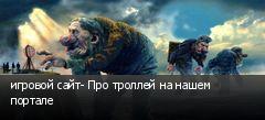 игровой сайт- Про троллей на нашем портале