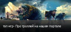 топ игр- Про троллей на нашем портале