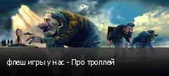 флеш игры у нас - Про троллей