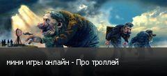 мини игры онлайн - Про троллей