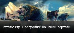 каталог игр- Про троллей на нашем портале