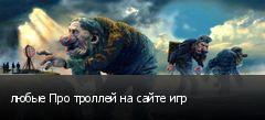 любые Про троллей на сайте игр
