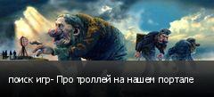 поиск игр- Про троллей на нашем портале