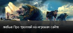 любые Про троллей на игровом сайте