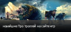 новейшие Про троллей на сайте игр