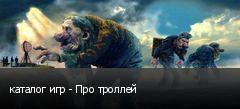 каталог игр - Про троллей