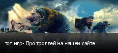 топ игр- Про троллей на нашем сайте