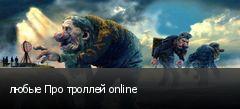 любые Про троллей online