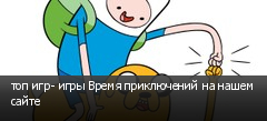 топ игр- игры Время приключений на нашем сайте