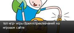 топ игр- игры Время приключений на игровом сайте