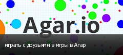 играть с друзьями в игры в Агар