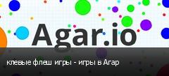 клевые флеш игры - игры в Агар