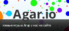 клевые игры в Агар у нас на сайте