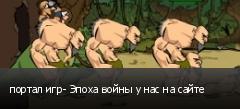 портал игр- Эпоха войны у нас на сайте