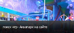 поиск игр- Аквапарк на сайте