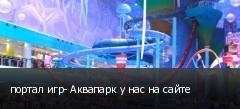 портал игр- Аквапарк у нас на сайте