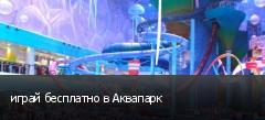играй бесплатно в Аквапарк